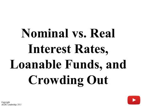 Nominal vs. Real Interest Rates, Loanable Funds, and Crowding Out 1 Copyright ACDC Leadership 2015.