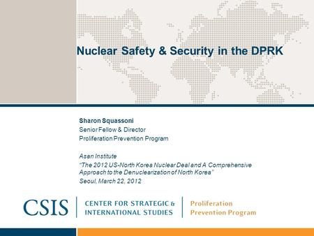 "Nuclear Safety & Security in the DPRK Sharon Squassoni Senior Fellow & Director Proliferation Prevention Program Asan Institute ""The 2012 US-North Korea."