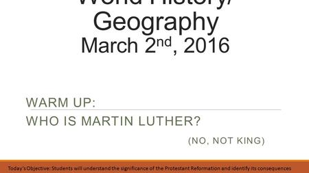 World History/ Geography March 2 nd, 2016 WARM UP: WHO IS MARTIN LUTHER? (NO, NOT KING) Today's Objective: Students will understand the significance of.