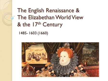 The English Renaissance & The Elizabethan World View & the 17 th Century 1485- 1603 (1660)