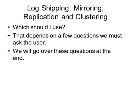 Log Shipping, Mirroring, Replication and Clustering Which should I use? That depends on a few questions we must ask the user. We will go over these questions.