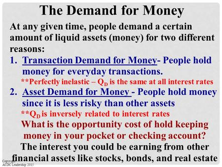 The Demand for Money At any given time, people demand a certain amount of liquid assets (money) for two different reasons: 1.Transaction Demand for Money-