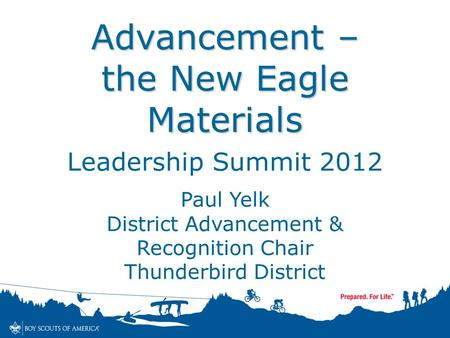 Advancement – the New Eagle Materials Leadership Summit 2012 Paul Yelk District Advancement & Recognition Chair Thunderbird District.
