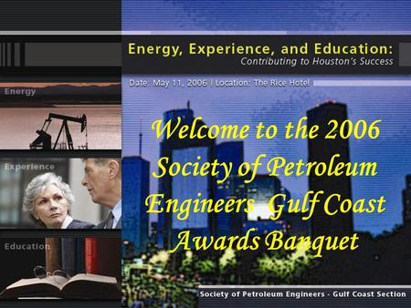 Welcome to the 2006 Society of Petroleum Engineers Gulf Coast Awards Banquet.