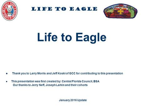 Life to Eagle January 2016 Update Life to Eagle Thank you to Larry Morris and Jeff Koski of GCC for contributing to this presentation This presentation.