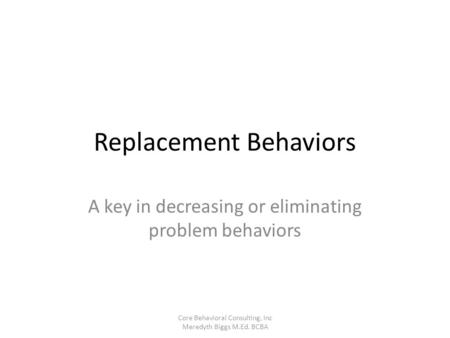 Replacement Behaviors A key in decreasing or eliminating problem behaviors Core Behavioral Consulting, Inc Meredyth Biggs M.Ed. BCBA.