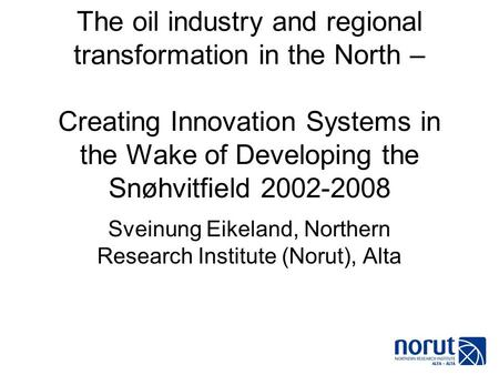 The oil industry and regional transformation in the North – Creating Innovation Systems in the Wake of Developing the Snøhvitfield 2002-2008 Sveinung Eikeland,