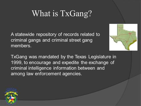 What is TxGang? A statewide repository of records related to criminal gangs and criminal street gang members. TxGang was mandated by the Texas Legislature.