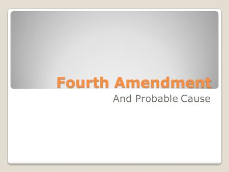 Fourth Amendment And Probable Cause. By the end of this presentation you should be able to understand; ◦Fourth Amendment of the U.S. Constitution ◦How.
