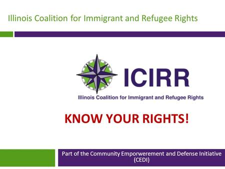 Illinois Coalition for Immigrant and Refugee Rights KNOW YOUR RIGHTS! Part of the Community Emporwerement and Defense Initiative (CEDI)