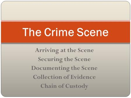 Arriving at the Scene Securing the Scene Documenting the Scene Collection of Evidence Chain of Custody The Crime Scene.