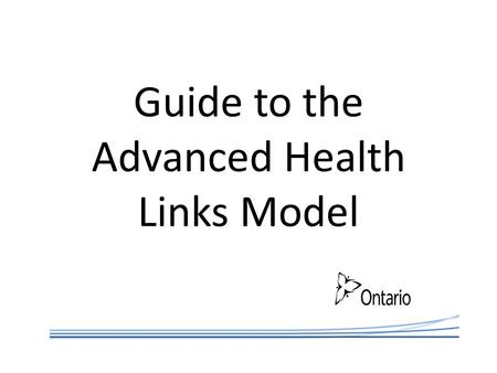 Guide to the Advanced Health Links Model. Advanced Health Links Model To continue the momentum of Health Links it is important for the program to evolve.