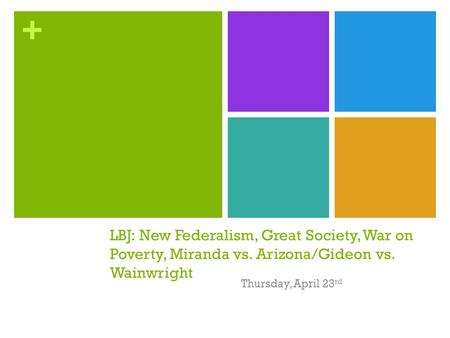 + LBJ: New Federalism, Great Society, War on Poverty, Miranda vs. Arizona/Gideon vs. Wainwright Thursday, April 23 rd.