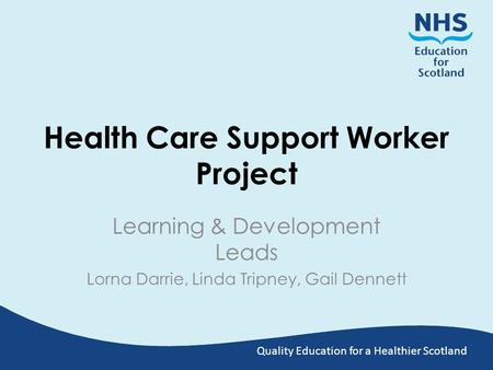 Quality Education for a Healthier Scotland Health Care Support Worker Project Learning & Development Leads Lorna Darrie, Linda Tripney, Gail Dennett.