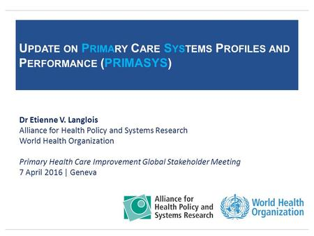 U PDATE ON P RIMARY C ARE S YSTEMS P ROFILES AND P ERFORMANCE (PRIMASYS) Dr Etienne V. Langlois Alliance for Health Policy and Systems Research World Health.