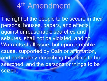 4 th Amendment The right of the people to be secure in their persons, houses, papers, and effects, against unreasonable searches and seizures, shall not.