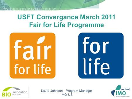 USFT Convergance March 2011 Fair for Life Programme Laura Johnson, Program Manager IMO-US.