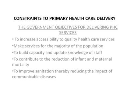 CONSTRAINTS TO PRIMARY HEALTH CARE DELIVERY THE GOVERNMENT OBJECTIVES FOR DELIVERING PHC SERVICES To increase accessibility to quality health care services.
