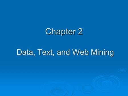 Chapter 2 Data, Text, and Web Mining. Data Mining Concepts and Applications  Data mining (DM) A process that uses statistical, mathematical, artificial.