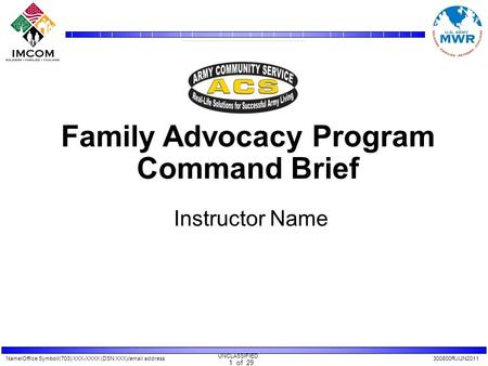 Name/Office Symbol/(703) XXX-XXXX (DSN XXX)/email address300800RJUN2011 UNCLASSIFIED 1 of 29 Family Advocacy Program Command Brief Instructor Name.
