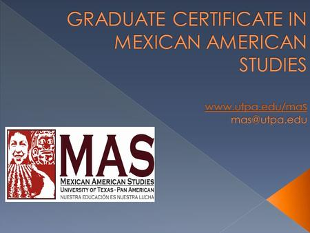  We are proud to announce a Graduate Certificate in Mexican American Studies. UTPA's Mexican American Studies Program recognizes its role in this region.