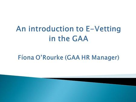 An introduction to E-Vetting in the GAA Fíona O'Rourke (GAA HR Manager)