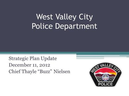"West Valley City Police Department Strategic Plan Update December 11, 2012 Chief Thayle ""Buzz"" Nielsen."