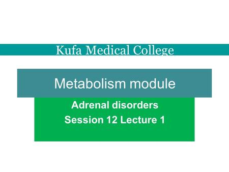 Metabolism module Adrenal disorders Session 12 Lecture 1 Kufa Medical College.