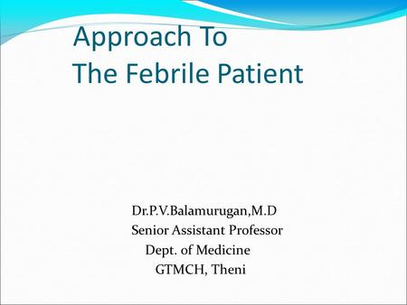 Approach To The Febrile Patient Dr.P.V.Balamurugan,M.D Senior Assistant Professor Dept. of Medicine GTMCH, Theni.