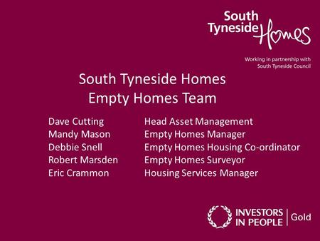 South Tyneside Homes Empty Homes Team Dave Cutting Head Asset Management Mandy Mason Empty Homes Manager Debbie Snell Empty Homes Housing Co-ordinator.