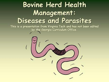 Bovine Herd Health Management: Diseases and Parasites This is a presentation from Virginia Tech and has not been edited by the Georgia Curriculum Office.
