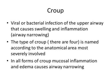 Croup Viral or bacterial infection of the upper airway that causes swelling and inflammation (airway narrowing) The type of croup ( there are four) is.