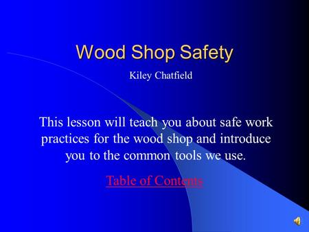 Wood Shop Safety This lesson will teach you about safe work practices for the wood shop and introduce you to the common tools we use. Table of Contents.