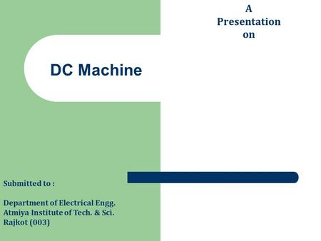 DC Machine A Presentation on Submitted to : Department of Electrical Engg. Atmiya Institute of Tech. & Sci. Rajkot (003)