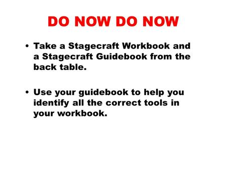 DO NOW Take a Stagecraft Workbook and a Stagecraft Guidebook from the back table. Use your guidebook to help you identify all the correct tools in your.