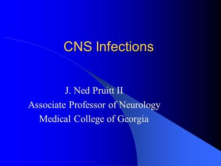CNS Infections J. Ned Pruitt II Associate Professor of Neurology Medical College of Georgia.