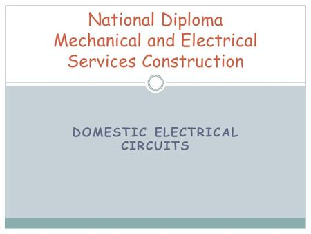 DOMESTIC ELECTRICAL CIRCUITS National Diploma Mechanical and Electrical Services Construction.