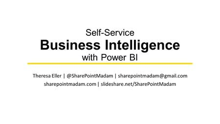 Self-Service Business Intelligence with Power BI Theresa Eller | sharepointmadam.com | slideshare.net/SharePointMadam.