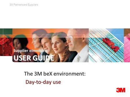 3M Partners and Suppliers Click to edit Master title style USER GUIDE Supplier eInvoicing USER GUIDE The 3M beX environment: Day-to-day use.