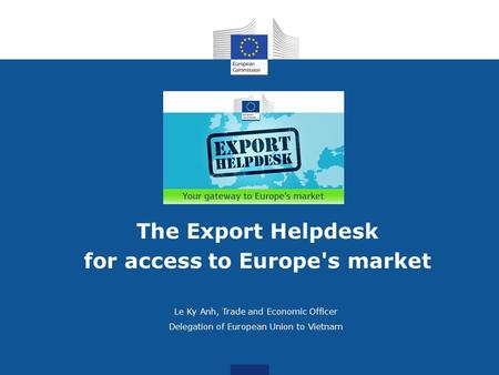 Le Ky Anh, Trade and Economic Officer Delegation of European Union to Vietnam The Export Helpdesk for access to Europe's market.