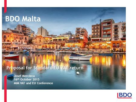 BDO Malta Client name - Event - Presentation title Page 1 Proposal for Standard EU VAT return Josef Mercieca 16 th October 2015 MIM VAT and EU Conference.