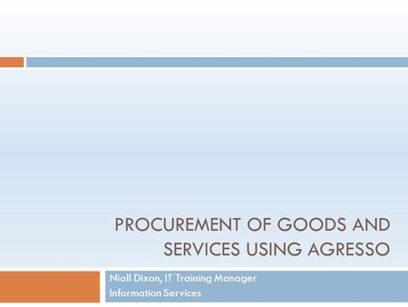 PROCUREMENT OF GOODS AND SERVICES USING AGRESSO Niall Dixon, IT Training Manager Information Services.