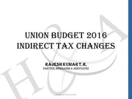 Union Budget 2016 Indirect Tax Changes Rajesh Kumar T.R. Partner, Hiregange & Associates Hiregange & Associates.