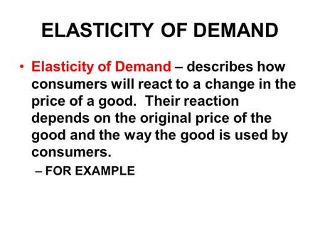 ELASTICITY OF DEMAND Elasticity of Demand – describes how consumers will react to a change in the price of a good. Their reaction depends on the original.