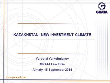 KAZAKHSTAN: NEW INVESTMENT CLIMATE Yerbolat Yerkebulanov GRATA Law Firm Almaty, 15 September 2014.
