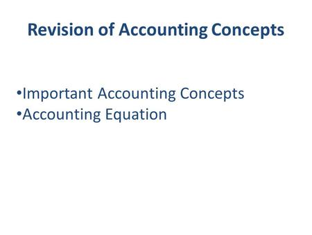 Revision of Accounting Concepts Important Accounting Concepts Accounting Equation.