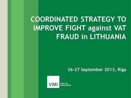 COORDINATED STRATEGY TO IMPROVE FIGHT against VAT FRAUD in LITHUANIA 26-27 September 2013, Riga.