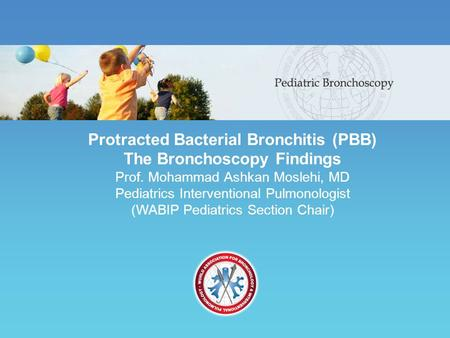 Protracted Bacterial Bronchitis (PBB) The Bronchoscopy Findings Prof. Mohammad Ashkan Moslehi, MD Pediatrics Interventional Pulmonologist (WABIP Pediatrics.