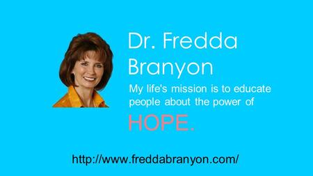 Dr. Fredda Branyon My life's mission is to educate people about the power of HOPE.