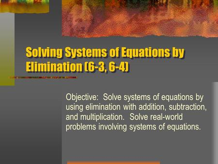 Solving Systems of Equations by Elimination (6-3, 6-4) Objective: Solve systems of equations by using elimination with addition, subtraction, and multiplication.